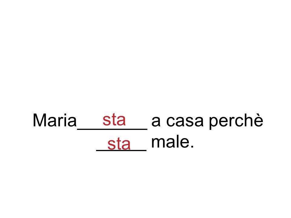 Maria_______ a casa perchè _____ male. sta