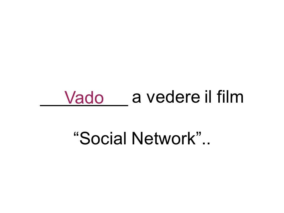 _________ a vedere il film Social Network.. Vado