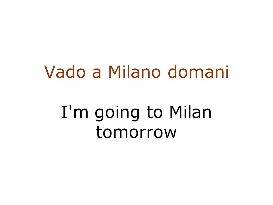 Vado a Milano domani I m going to Milan tomorrow