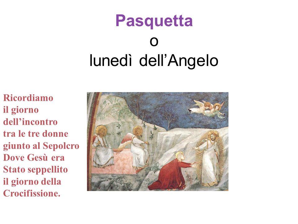Pasquetta o lunedì dellAngelo Ricordiamo il giorno dellincontro tra le tre donne giunto al Sepolcro Dove Gesù era Stato seppellito il giorno della Cro