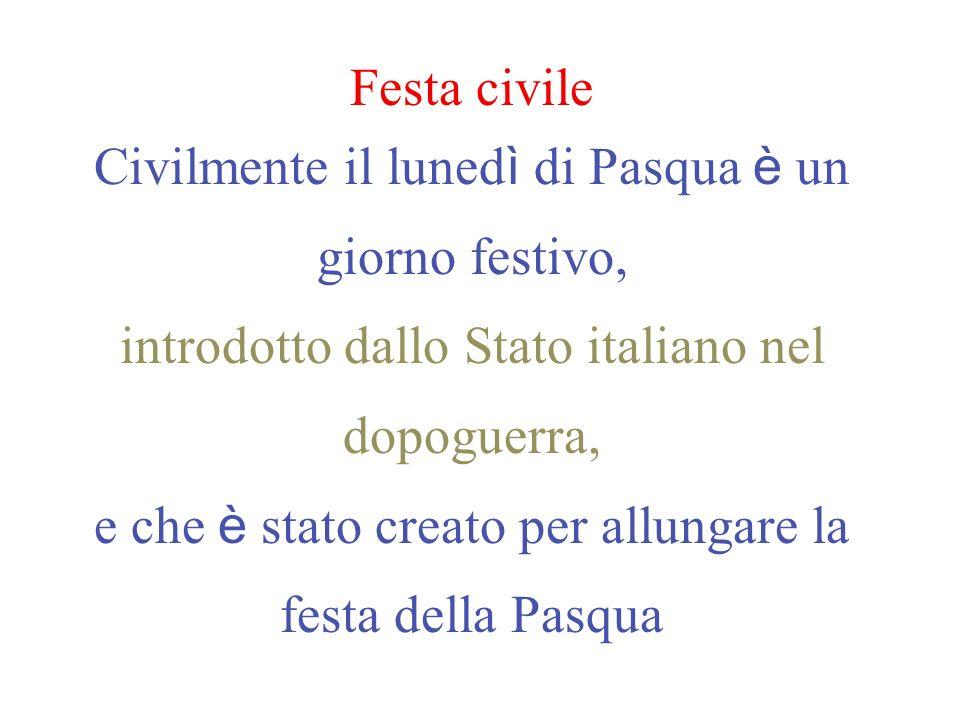 Festa civile Civilmente il luned ì di Pasqua è un giorno festivo, introdotto dallo Stato italiano nel dopoguerra, e che è stato creato per allungare l