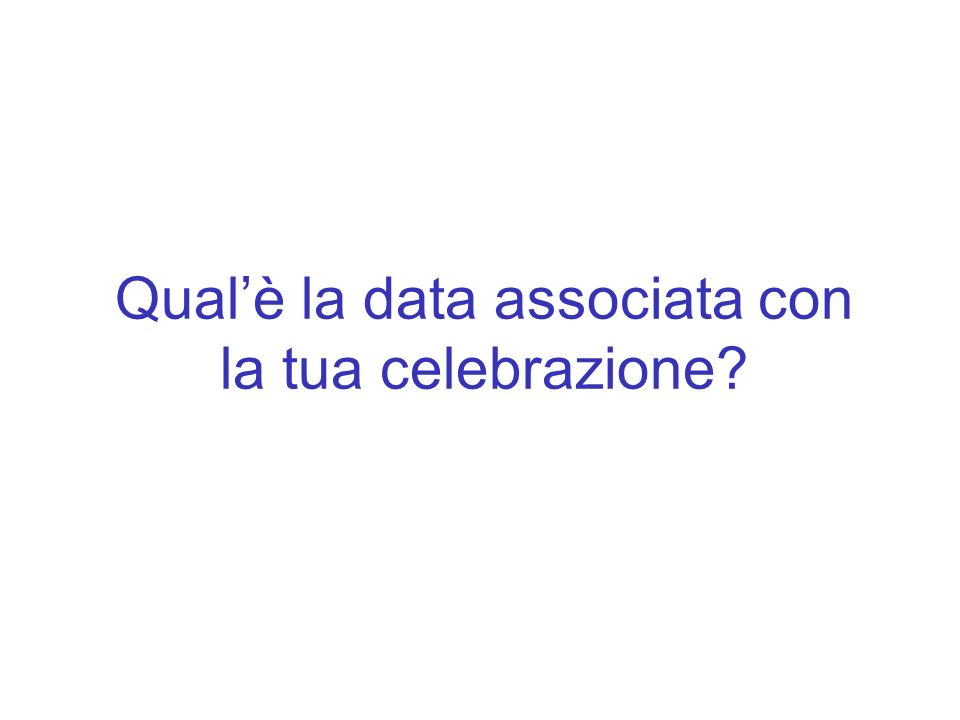 Qualè la data associata con la tua celebrazione?