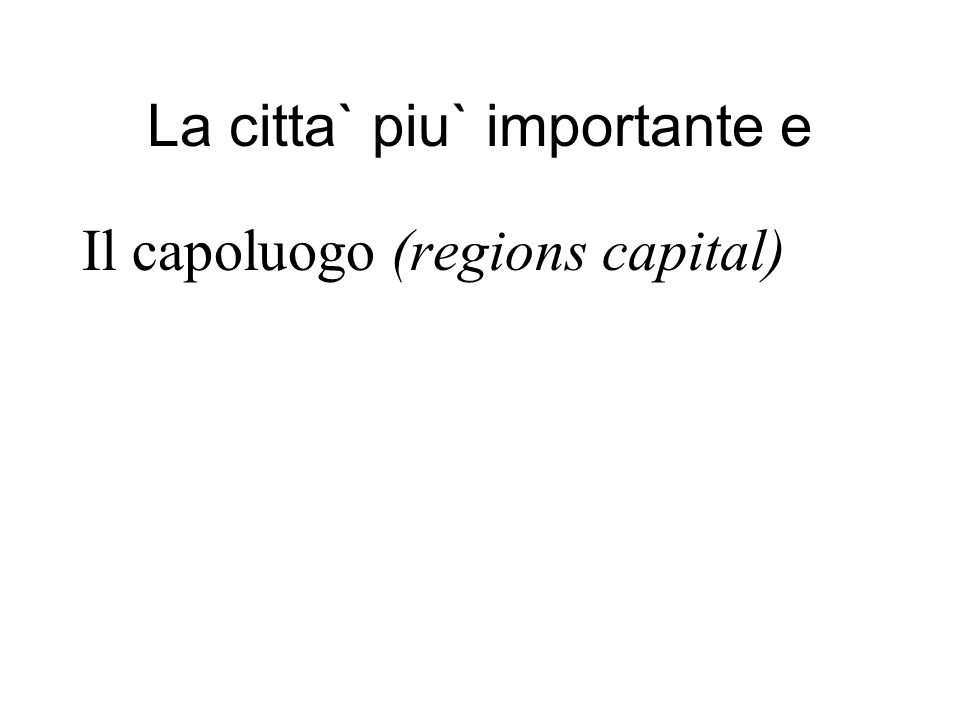 La citta` piu` importante e Il capoluogo (regions capital)