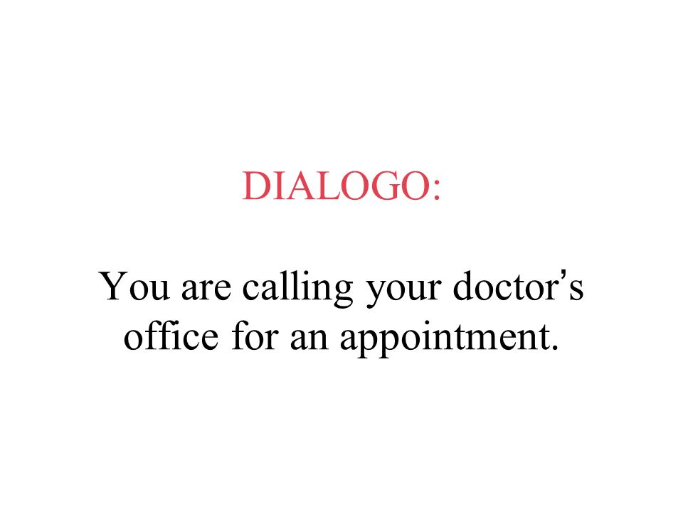DIALOGO: You are calling your doctor s office for an appointment.