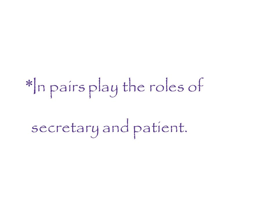 * In pairs play the roles of secretary and patient.