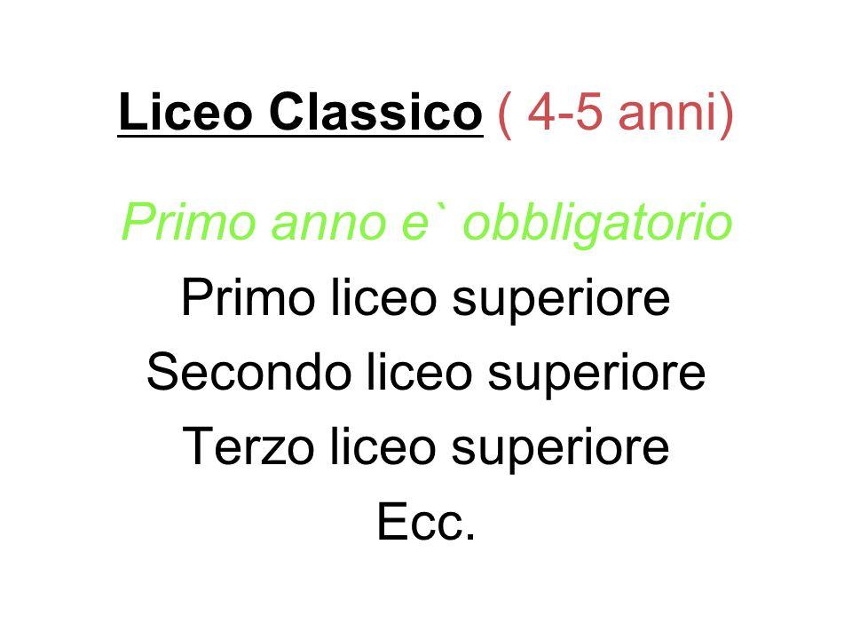 Liceo Classico ( 4-5 anni) Primo anno e` obbligatorio Primo liceo superiore Secondo liceo superiore Terzo liceo superiore Ecc.