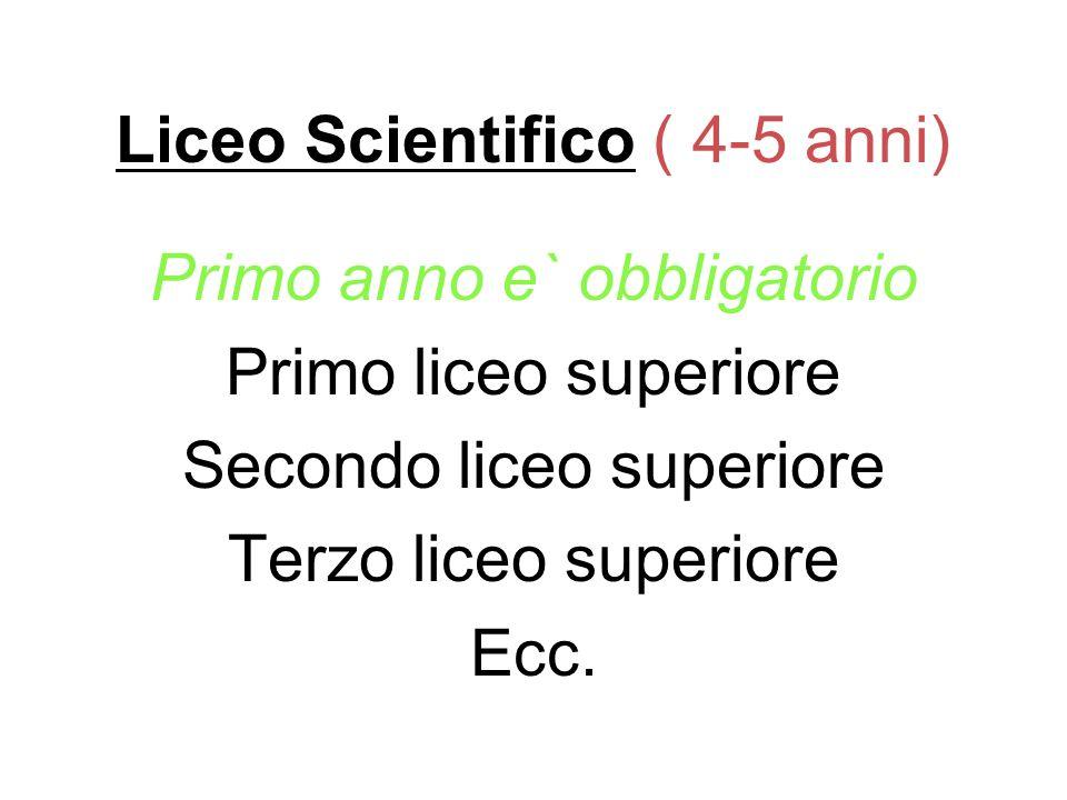 Liceo Scientifico ( 4-5 anni) Primo anno e` obbligatorio Primo liceo superiore Secondo liceo superiore Terzo liceo superiore Ecc.