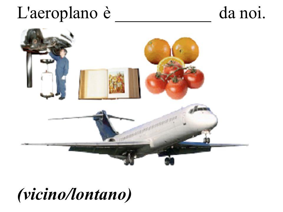 (vicino/lontano) L aeroplano è ___________ da noi.