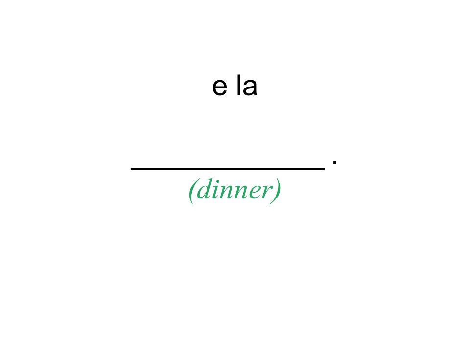 e la ____________. (dinner)
