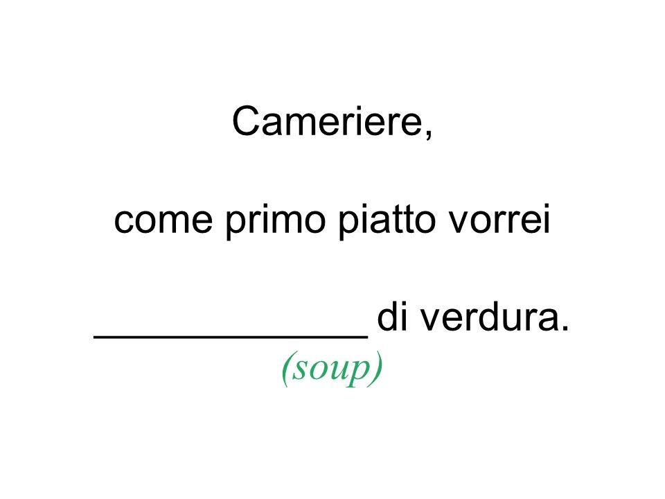 Cameriere, come primo piatto vorrei ____________ di verdura. (soup)