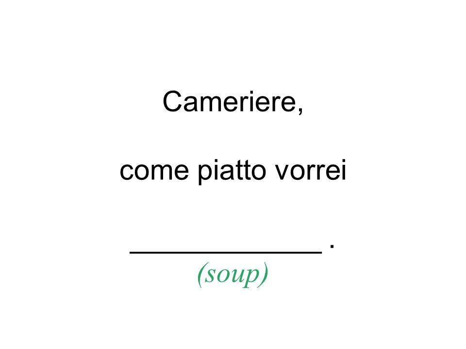 Cameriere, come piatto vorrei ____________. (soup)
