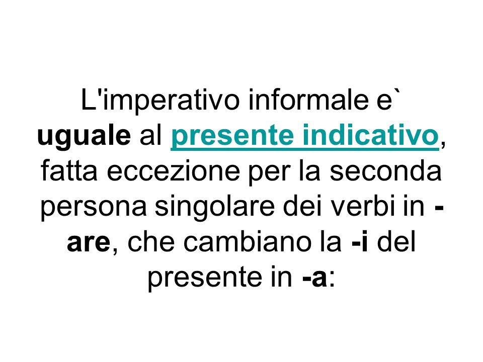 L'imperativo informale e` uguale al presente indicativo, fatta eccezione per la seconda persona singolare dei verbi in - are, che cambiano la -i del p