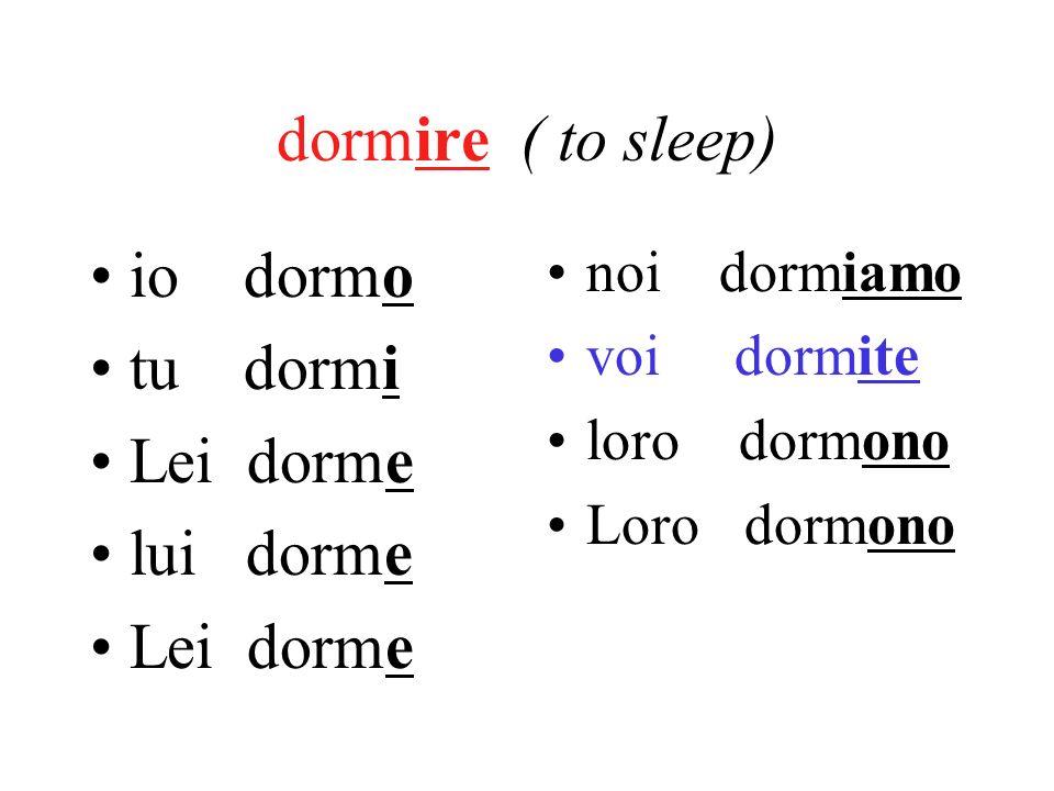 dormire ( to sleep) io dormo tu dormi Lei dorme lui dorme Lei dorme noi dormiamo voi dormite loro dormono Loro dormono