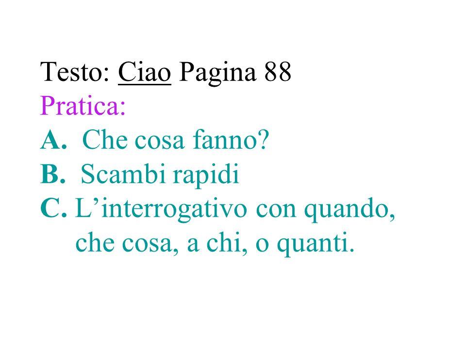 Testo: Ciao Pagina 88 Pratica: A. Che cosa fanno? B. Scambi rapidi C. Linterrogativo con quando, che cosa, a chi, o quanti.