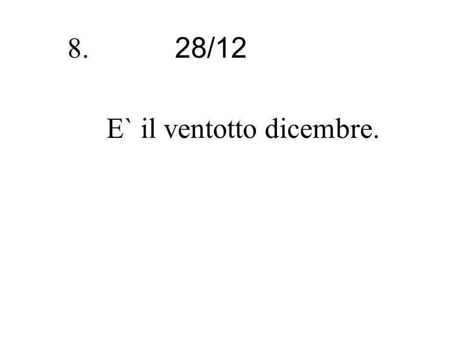 28/12 8. E` il ventotto dicembre.