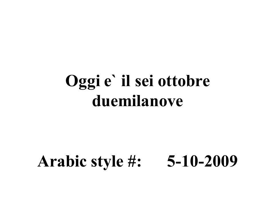 Oggi e` il sei ottobre duemilanove Arabic style #: 5-10-2009