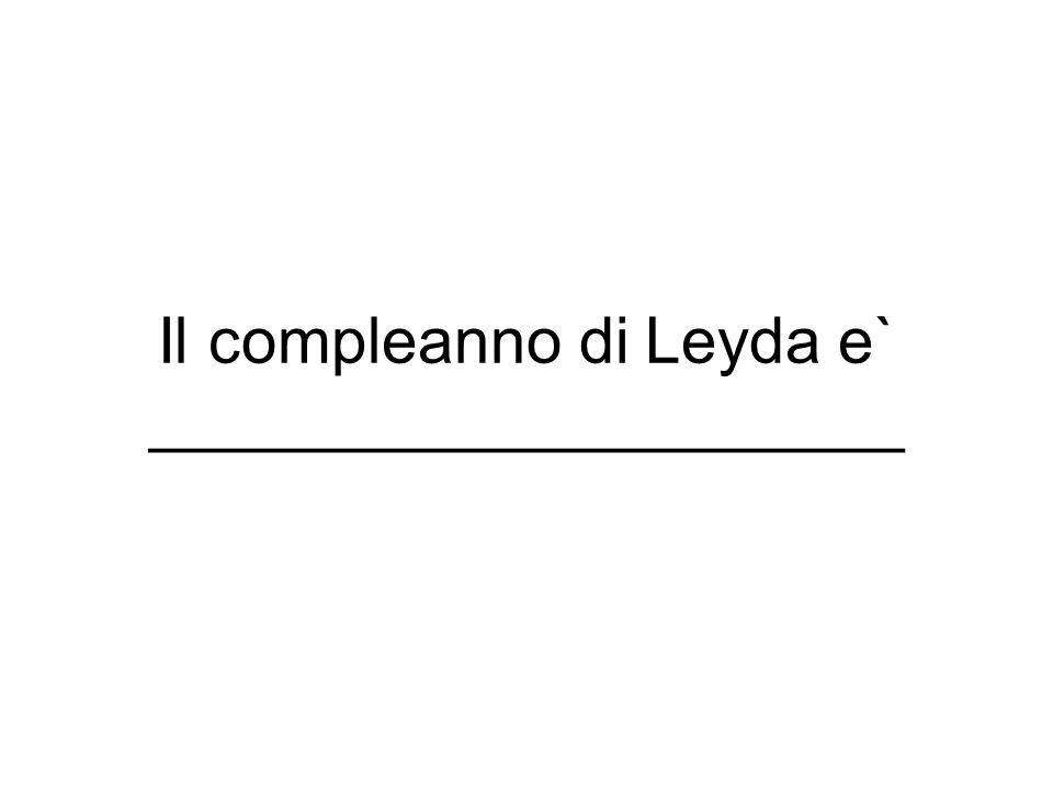 Il compleanno di Leyda e` _____________________