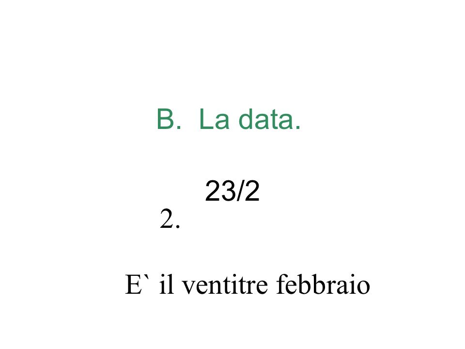 B. La data. 23/2 E` il ventitre febbraio 2.