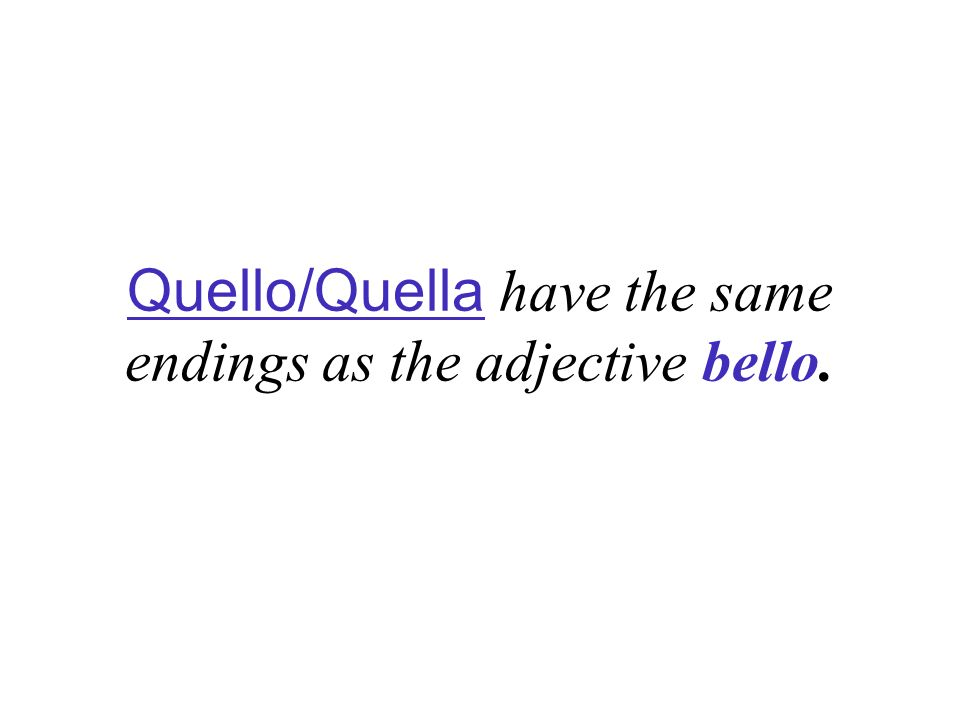 Quello/Quella have the same endings as the adjective bello.