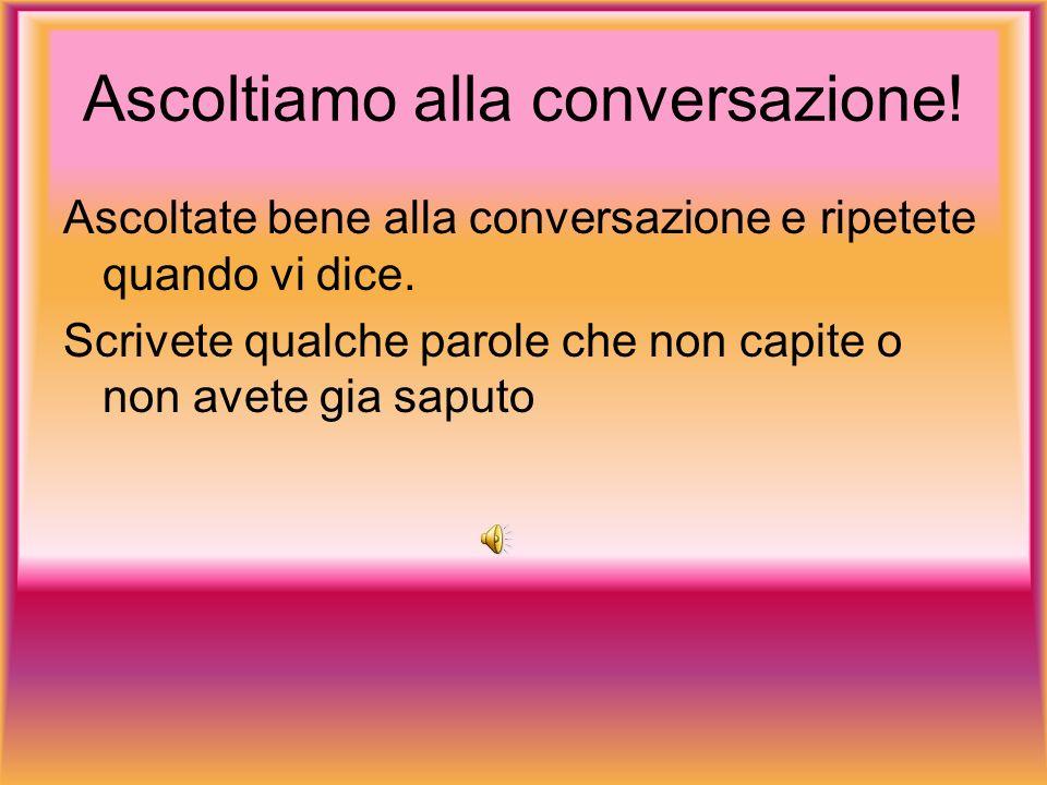 Ascoltiamo alla conversazione. Ascoltate bene alla conversazione e ripetete quando vi dice.