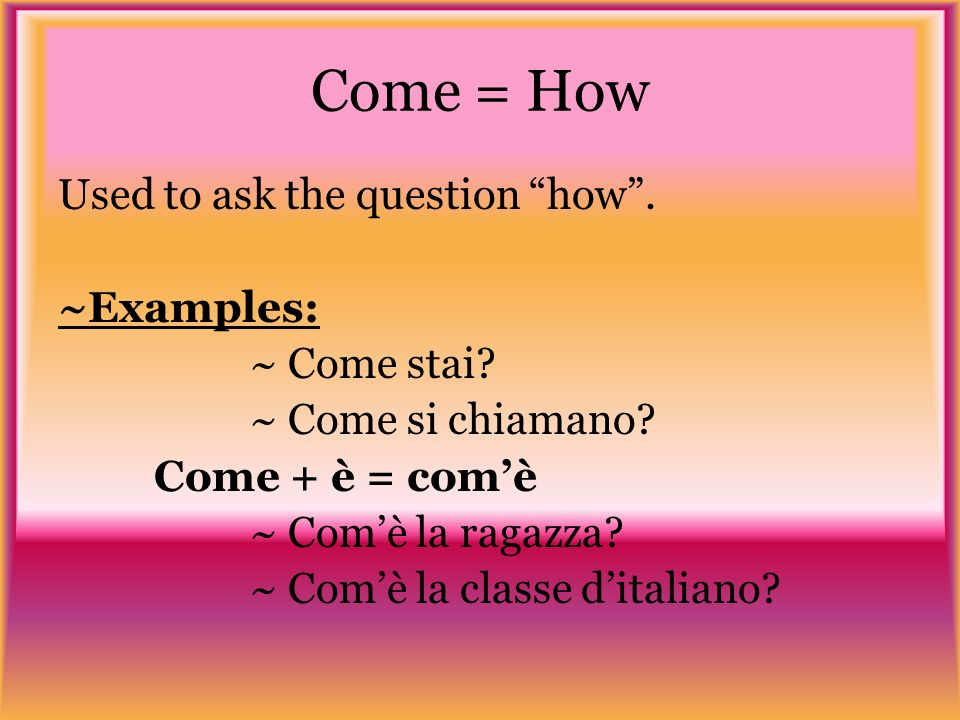 Come = How Used to ask the question how. ~Examples: ~ Come stai.