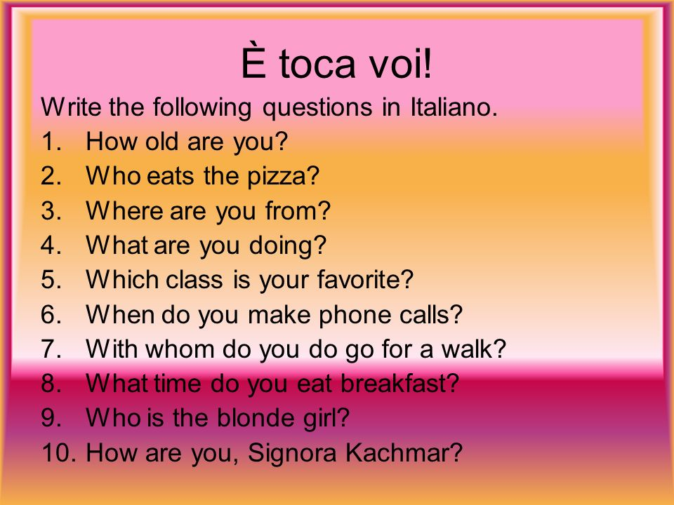 È toca voi. Write the following questions in Italiano.