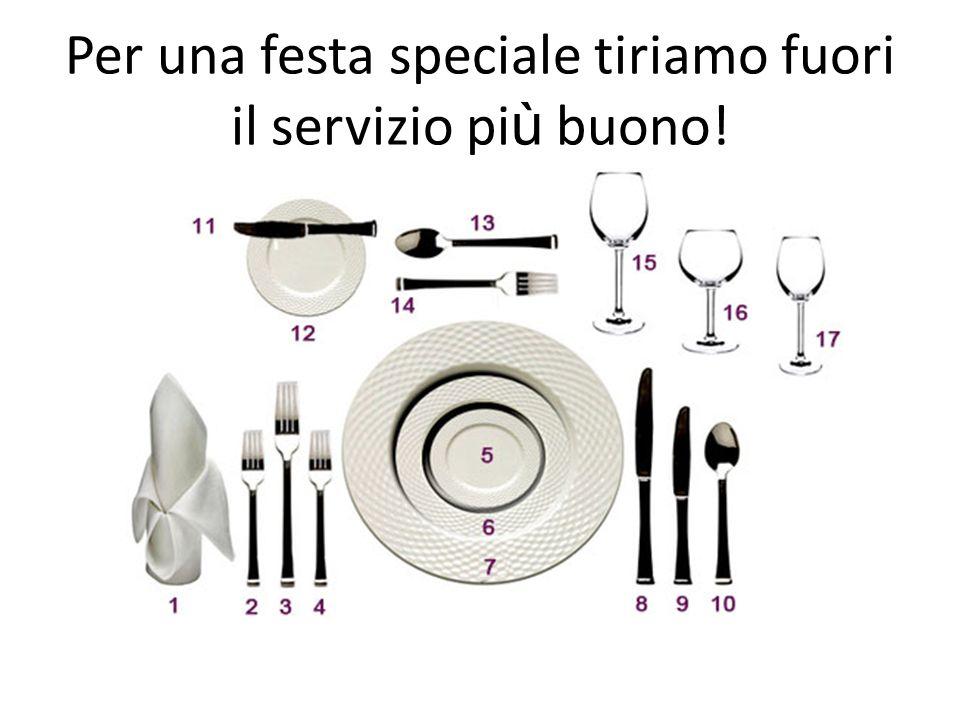 Per una festa speciale tiriamo fuori il servizio pi ù buono!