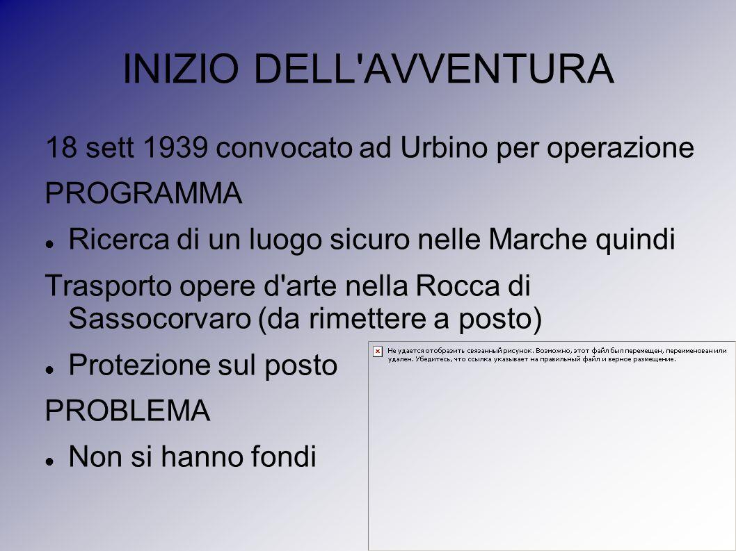 INIZIO DELL'AVVENTURA 18 sett 1939 convocato ad Urbino per operazione PROGRAMMA Ricerca di un luogo sicuro nelle Marche quindi Trasporto opere d'arte