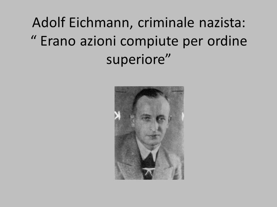 Adolf Eichmann, criminale nazista: Erano azioni compiute per ordine superiore