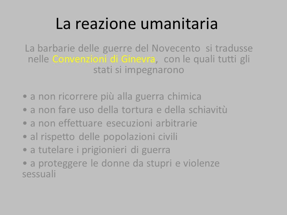 La reazione umanitaria La barbarie delle guerre del Novecento si tradusse nelle Convenzioni di Ginevra, con le quali tutti gli stati si impegnarono a