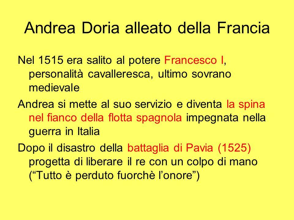 Andrea Doria alleato della Francia Nel 1515 era salito al potere Francesco I, personalità cavalleresca, ultimo sovrano medievale Andrea si mette al su