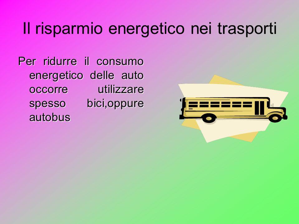 Il risparmio energetico nei trasporti Per ridurre il consumo energetico delle auto occorre utilizzare spesso bici,oppure autobus