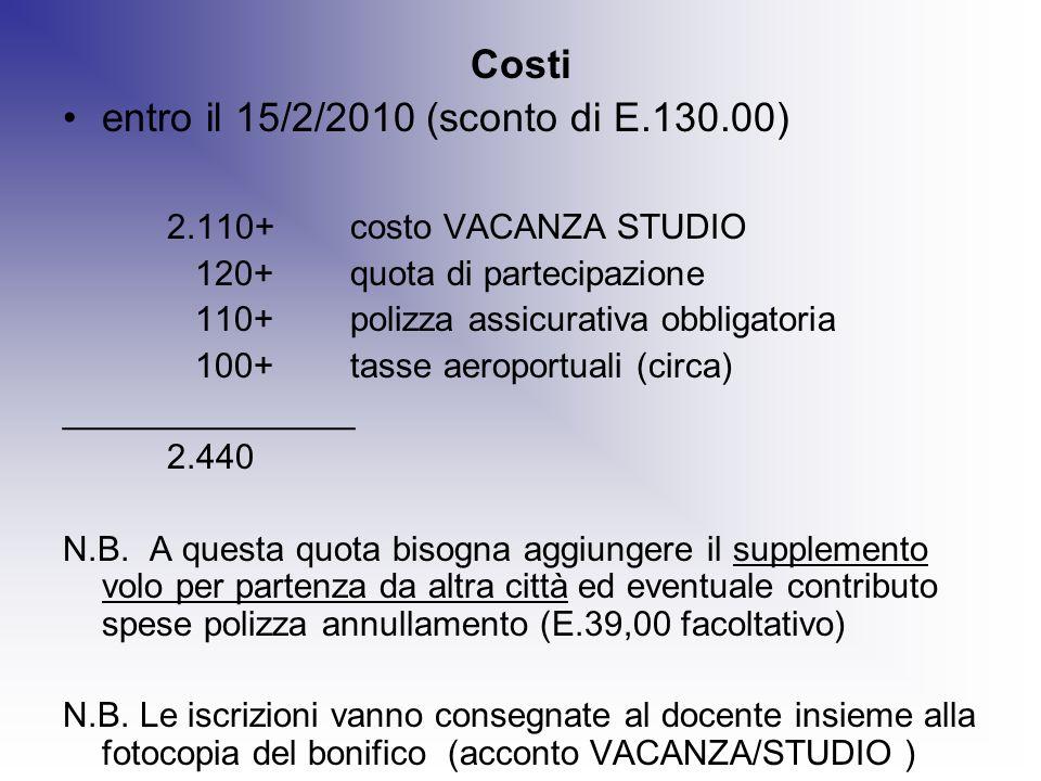 Costi entro il 15/2/2010 (sconto di E.130.00) 2.110+ costo VACANZA STUDIO 120+ quota di partecipazione 110+ polizza assicurativa obbligatoria 100+ tas