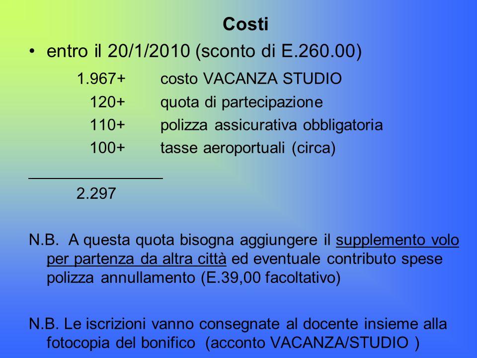 Costi entro il 20/1/2010 (sconto di E.260.00) 1.967+ costo VACANZA STUDIO 120+ quota di partecipazione 110+ polizza assicurativa obbligatoria 100+ tas