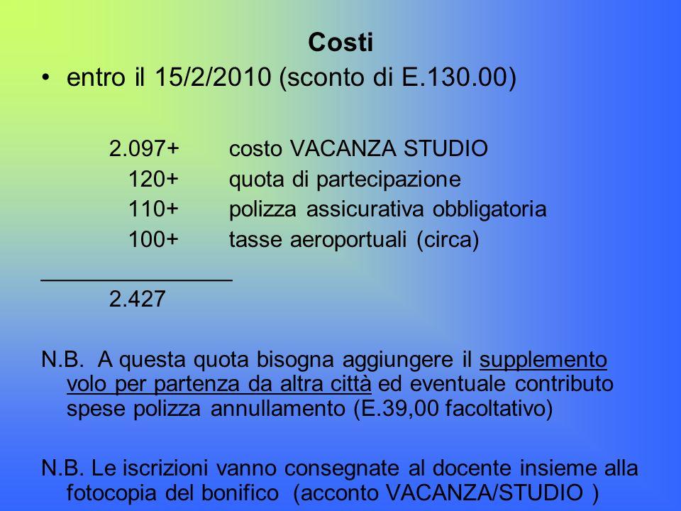 Costi entro il 15/2/2010 (sconto di E.130.00) 2.097+ costo VACANZA STUDIO 120+ quota di partecipazione 110+ polizza assicurativa obbligatoria 100+ tas