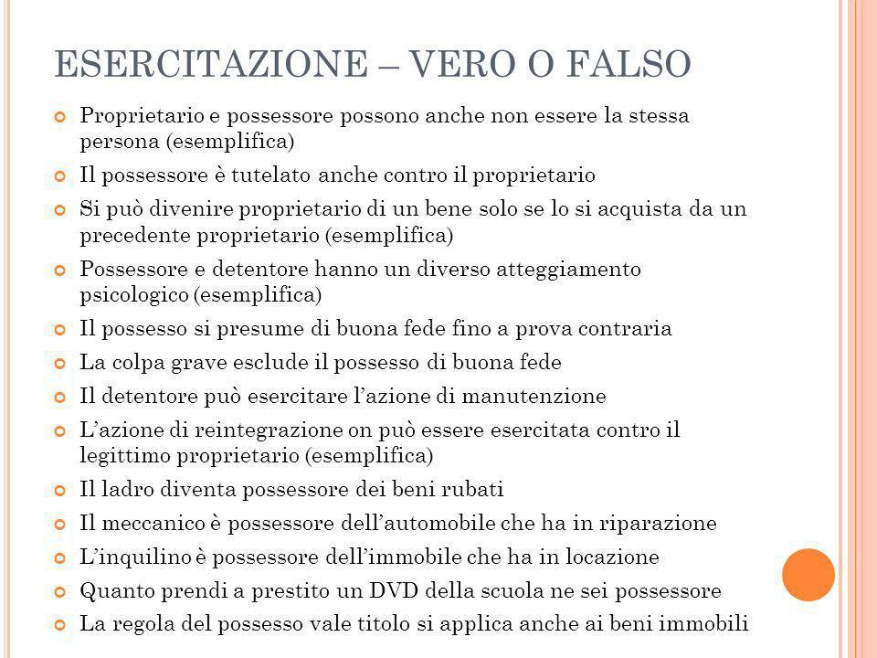 ESERCITAZIONE – VERO O FALSO Proprietario e possessore possono anche non essere la stessa persona (esemplifica) Il possessore è tutelato anche contro