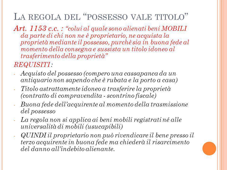 L A REGOLA DEL POSSESSO VALE TITOLO Art. 1153 c.c. : colui al quale sono alienati beni MOBILI da parte di chi non ne è proprietario, ne acquista la pr
