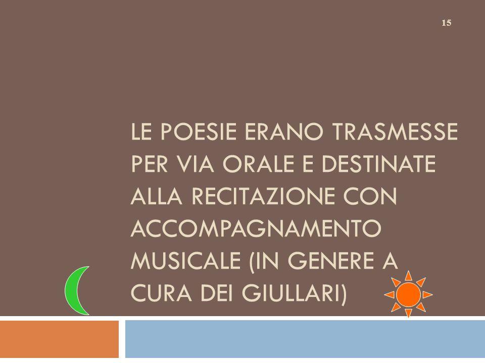 LE POESIE ERANO TRASMESSE PER VIA ORALE E DESTINATE ALLA RECITAZIONE CON ACCOMPAGNAMENTO MUSICALE (IN GENERE A CURA DEI GIULLARI) 15