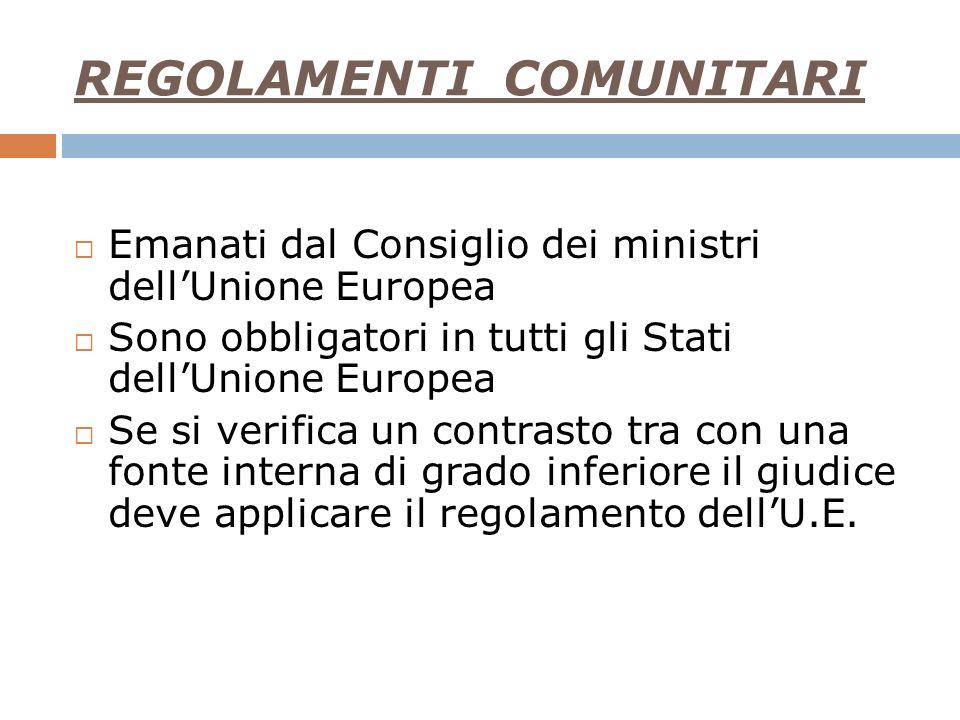 REGOLAMENTI COMUNITARI Emanati dal Consiglio dei ministri dellUnione Europea Sono obbligatori in tutti gli Stati dellUnione Europea Se si verifica un