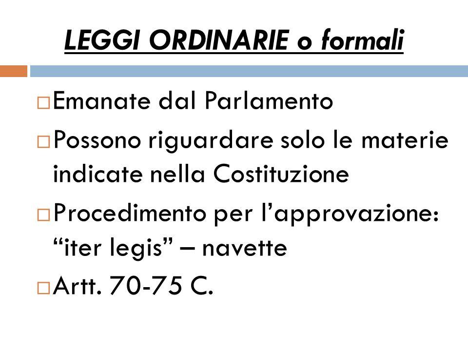LEGGI ORDINARIE o formali Emanate dal Parlamento Possono riguardare solo le materie indicate nella Costituzione Procedimento per lapprovazione: iter l