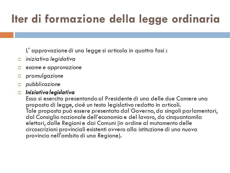 Iter di formazione della legge ordinaria L' approvazione di una legge si articola in quattro fasi : iniziativa legislativa esame e approvazione promul