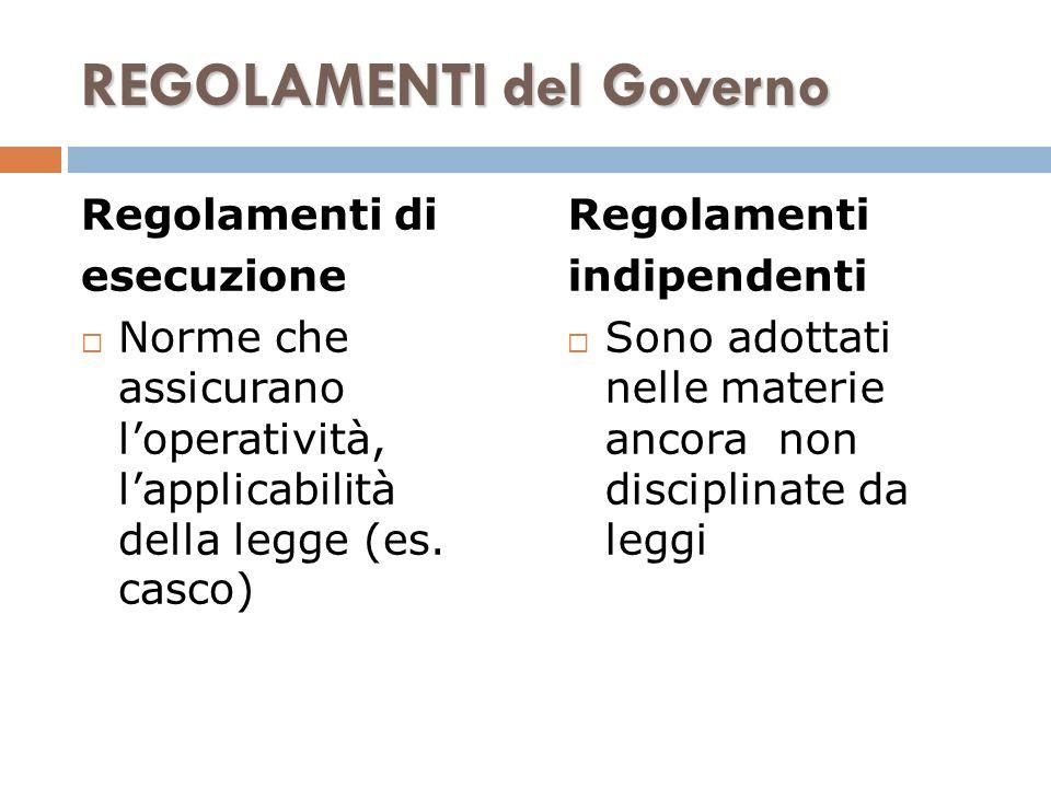 REGOLAMENTI del Governo Regolamenti di esecuzione Norme che assicurano loperatività, lapplicabilità della legge (es. casco) Regolamenti indipendenti S