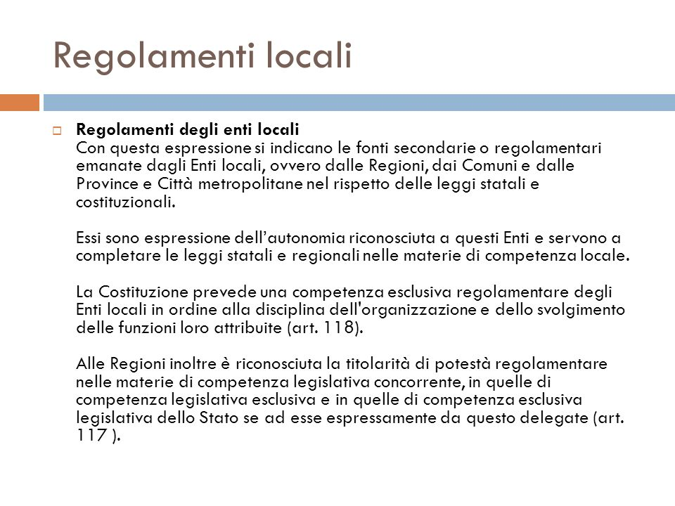 Regolamenti locali Regolamenti degli enti locali Con questa espressione si indicano le fonti secondarie o regolamentari emanate dagli Enti locali, ovv