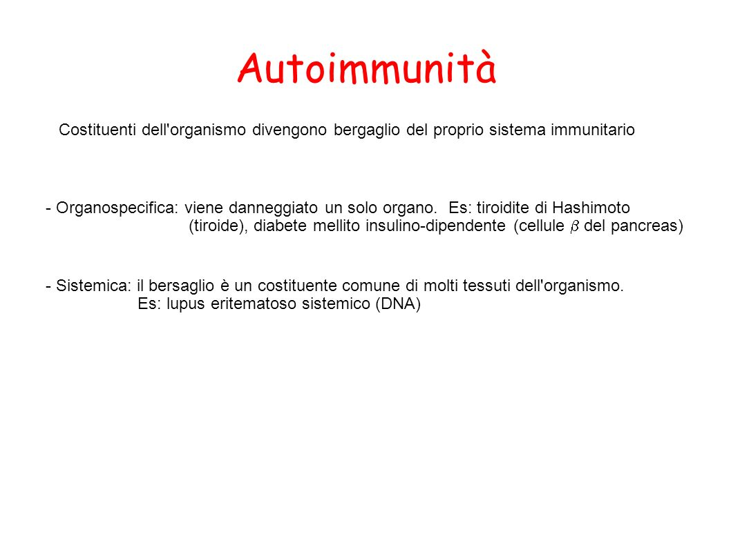 Autoimmunità Costituenti dell'organismo divengono bergaglio del proprio sistema immunitario - Organospecifica: viene danneggiato un solo organo. Es: t