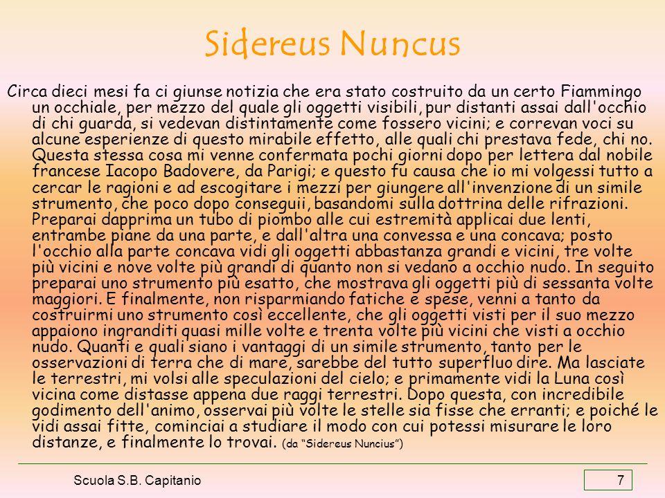 Scuola S.B. Capitanio 7 Sidereus Nuncus Circa dieci mesi fa ci giunse notizia che era stato costruito da un certo Fiammingo un occhiale, per mezzo del