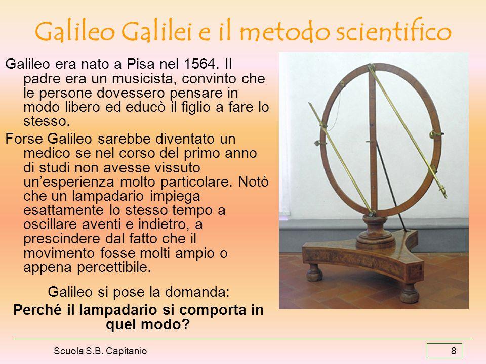 Scuola S.B. Capitanio 8 Galileo Galilei e il metodo scientifico Galileo era nato a Pisa nel 1564. Il padre era un musicista, convinto che le persone d