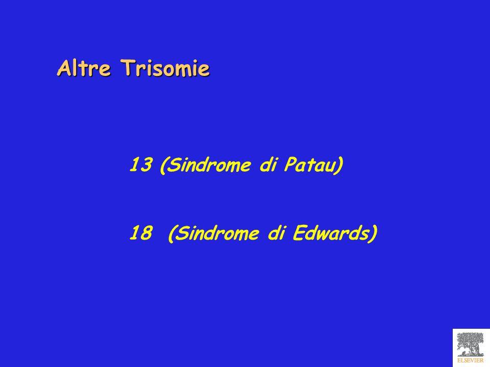 13 (Sindrome di Patau) 18 (Sindrome di Edwards) Altre Trisomie