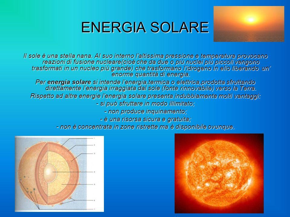 ENERGIA SOLARE Il sole è una stella nana. Al suo interno laltissima pressione e temperatura provocano reazioni di fusione nucleare(cioè che da due o p
