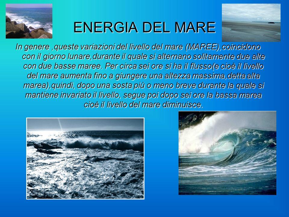 ENERGIA DEL MARE In genere,queste variazioni del livello del mare (MAREE),coincidono con il giorno lunare,durante il quale si alternano solitamente du