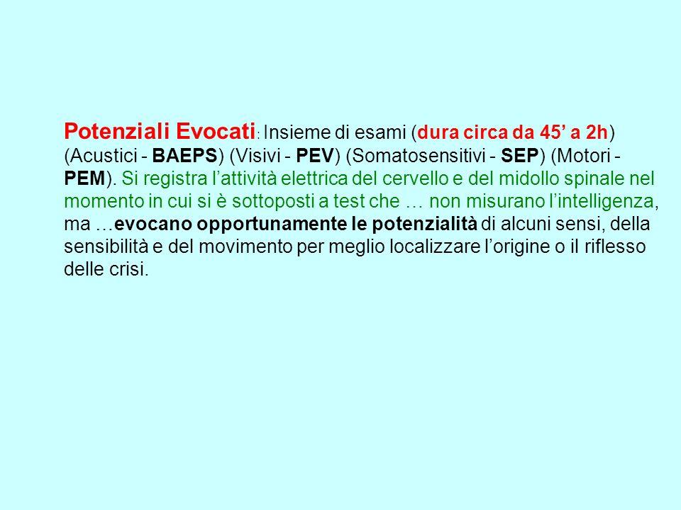 Potenziali Evocati : Insieme di esami (dura circa da 45 a 2h) (Acustici - BAEPS) (Visivi - PEV) (Somatosensitivi - SEP) (Motori - PEM). Si registra la